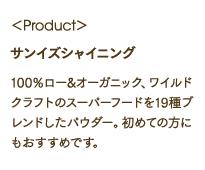 <Product> サンイズシャイニング 100%ロー&オーガニック、ワイルドクラフトのスーパーフードを19種ブレンドしたパウダー。初めての方にもおすすめです。